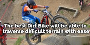 The best Dirt Bike will be able to traverse difficult terrain with ease